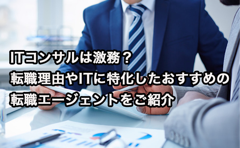 ITコンサルは激務?転職理由やITに特化したおすすめの転職エージェントをご紹介